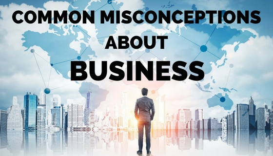 COMMON MISCONCEPTIONS ABOUT BUSINESS