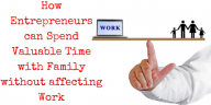 How Entrepreneurs can Spend Valuable Time with Family without affecting Work