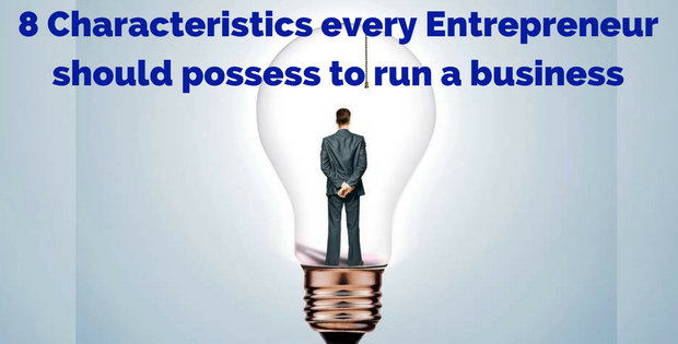 8 Characteristics every Entrepreneur should possess to run a business